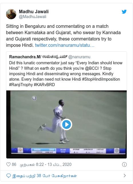 டுவிட்டர் இவரது பதிவு @MadhuJawali: Sitting in Bengaluru and commentating on a match between Karnataka and Gujarat, who swear by Kannada and Gujarati respectively, these commentators try to impose Hindi.