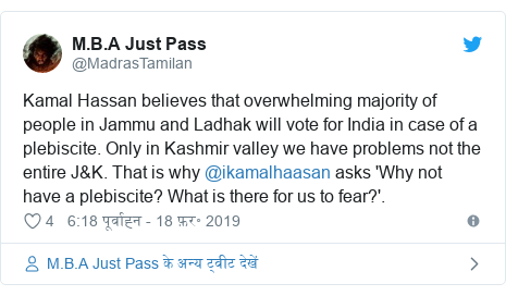 ट्विटर पोस्ट @MadrasTamilan: Kamal Hassan believes that overwhelming majority of people in Jammu and Ladhak will vote for India in case of a plebiscite. Only in Kashmir valley we have problems not the entire J&K. That is why @ikamalhaasan asks 'Why not have a plebiscite? What is there for us to fear?'.