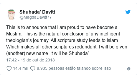 Twitter post de @MagdaDavitt77: This is to announce that I am proud to have become a Muslim. This is the natural conclusion of any intelligent theologian's journey. All scripture study leads to Islam. Which makes all other scriptures redundant. I will be given (another) new name. It will be Shuhada'