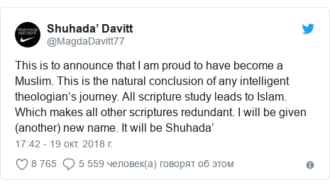 Twitter пост, автор: @MagdaDavitt77: This is to announce that I am proud to have become a Muslim. This is the natural conclusion of any intelligent theologian's journey. All scripture study leads to Islam. Which makes all other scriptures redundant. I will be given (another) new name. It will be Shuhada'