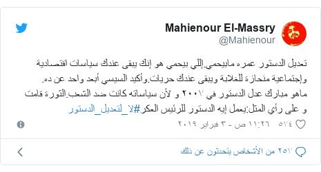 تويتر رسالة بعث بها @Mahienour: تعديل الدستور عمره مابيحمي.إللي بيحمي هو إنك يبقى عندك سياسات اقتصادية وإجتماعية منحازة للغلابة ويبقى عندك حريات.وأكيد السيسي أبعد واحد عن ده.ماهو مبارك عدل الدستور في ٢٠٠٧ و لأن سياساته كانت ضد الشعب.الثورة قامتو على رأي المثل يعمل إيه الدستور للرئيس العكر#لا_لتعديل_الدستور