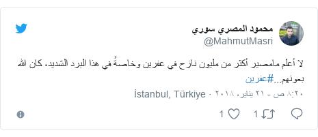 تويتر رسالة بعث بها @MahmutMasri: لا أعلم مامصير أكثر من مليون نازح في عفرين وخاصةً في هذا البرد الشديد، كان الله بعونهم...#عفرين