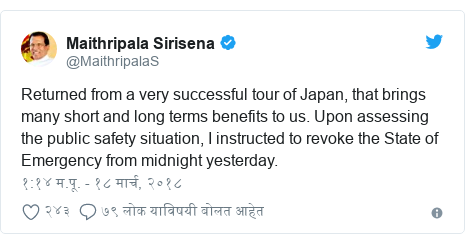 Twitter post by @MaithripalaS: Returned from a very successful tour of Japan, that brings many short and long terms benefits to us. Upon assessing the public safety situation, I instructed to revoke the State of Emergency from midnight yesterday.