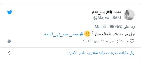 تويتر رسالة بعث بها @Majed_0908: اول مره اغادر الحفله مبكراً 🙁 #محمد_عبده_في_الباحه
