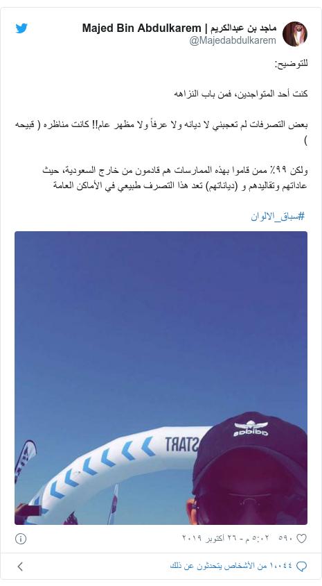 تويتر رسالة بعث بها @Majedabdulkarem: للتوضيح كنت أحد المتواجدين، فمن باب النزاههبعض التصرفات لم تعجبني لا ديانه ولا عرفاً ولا مظهر عام!! كانت مناظره ( قبيحه )ولكن ٩٩٪ ممن قاموا بهذه الممارسات هم قادمون من خارج السعودية، حيث عاداتهم وتقاليدهم و (دياناتهم) تعد هذا التصرف طبيعي في الأماكن العامة #سباق_الالوان