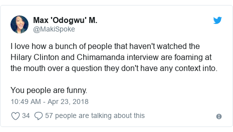 Twitter post by @MakiSpoke: I love how a bunch of people that haven't watched the Hilary Clinton and Chimamanda interview are foaming at the mouth over a question they don't have any context into. You people are funny.