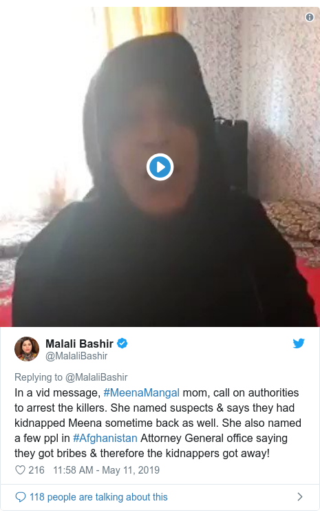 Twitter post by @MalaliBashir: In a vid message, #MeenaMangal mom, call on authorities to arrest the killers. She named suspects & says they had kidnapped Meena sometime back as well. She also named a few ppl in #Afghanistan Attorney General office saying they got bribes & therefore the kidnappers got away!