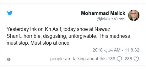 ٹوئٹر پوسٹس @MalickViews کے حساب سے: Yesterday Ink on Kh Asif, today shoe at Nawaz Sharif...horrible, disgusting, unforgivable. This madness must stop. Must stop at once