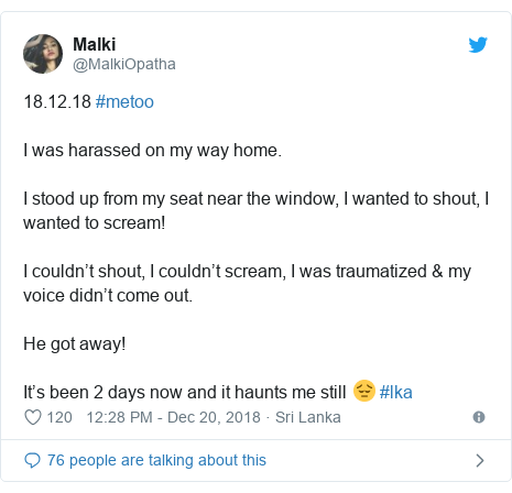 Twitter හි @MalkiOpatha කළ පළකිරීම: 18.12.18 #metoo I was harassed on my way home.I stood up from my seat near the window, I wanted to shout, I wanted to scream!I couldn't shout, I couldn't scream, I was traumatized & my voice didn't come out.He got away!It's been 2 days now and it haunts me still 😔 #lka