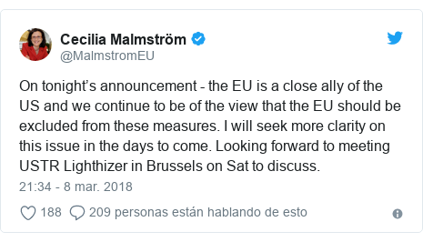 Publicación de Twitter por @MalmstromEU: On tonight's announcement - the EU is a close ally of the US and we continue to be of the view that the EU should be excluded from these measures. I will seek more clarity on this issue in the days to come. Looking forward to meeting USTR Lighthizer in Brussels on Sat to discuss.