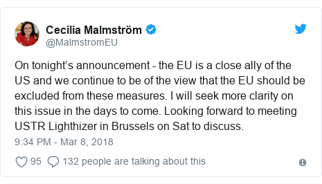 Twitter post by @MalmstromEU: On tonight's announcement - the EU is a close ally of the US and we continue to be of the view that the EU should be excluded from these measures. I will seek more clarity on this issue in the days to come. Looking forward to meeting USTR Lighthizer in Brussels on Sat to discuss.