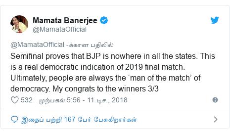 டுவிட்டர் இவரது பதிவு @MamataOfficial: Semifinal proves that BJP is nowhere in all the states. This is a real democratic indication of 2019 final match. Ultimately, people are always the 'man of the match' of democracy. My congrats to the winners 3/3