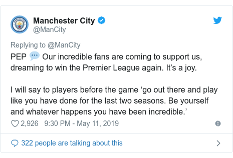 Twitter post by @ManCity: PEP 💬 Our incredible fans are coming to support us, dreaming to win the Premier League again. It's a joy. I will say to players before the game 'go out there and play like you have done for the last two seasons. Be yourself and whatever happens you have been incredible.'