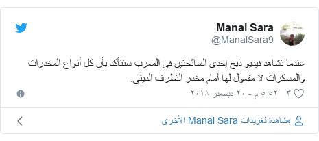 تويتر رسالة بعث بها @ManalSara9: عندما تشاهد فيديو ذبح إحدى السائحتين فى المغرب ستتأكد بأن كل أنواع المخدرات والمسكرات لا مفعول لها أمام مخدر التطرف الدينى.