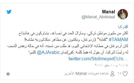 """تويتر رسالة بعث بها @Manal_Abdelaal: #تركياأكثر من مليون مواطن تركي، ومازال العدد في تصاعد، يشاركون في هاشتاج #TAMAM """"كفاية"""" لإردوغان، ويكتبون عن مظاهر ديكتاتورية نظامه!كان أردوغان في خطابه الانتخابي اليوم، قد طلب من شعبه، أنه في حالة رفض الشعب  له رئيسًا لتركيا، أن يقول له فقط كلمة  كفى/تمام.@AJArabic كلموا"""