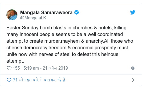 ट्विटर पोस्ट @MangalaLK: Easter Sunday bomb blasts in churches & hotels, killing many innocent people seems to be a well coordinated attempt to create murder,mayhem & anarchy.All those who cherish democracy,freedom & economic prosperity must unite now with nerves of steel to defeat this heinous attempt.