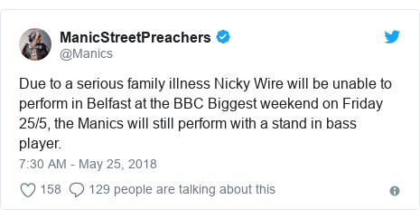 Twitter post by @Manics: Due to a serious family illness Nicky Wire will be unable to perform in Belfast at the BBC Biggest weekend on Friday 25/5, the Manics will still perform with a stand in bass player.