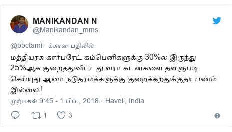 டுவிட்டர் இவரது பதிவு @Manikandan_mms: மத்தியரசு கார்பரேட் கம்பெனிகளுக்கு 30%ல இருந்து 25%ஆக குறைத்துவிட்டது.வரா கடன்களை தள்ளுபடி செய்யுது.ஆனா நடுதரமக்களுக்கு குறைக்கறதுக்குதா பணம் இல்லை.!