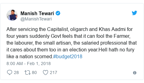 Twitter post by @ManishTewari: After servicing the Capitalist, oligarch and Khas Aadmi for four years suddenly Govt feels that it can fool the Farmer, the labourer, the small artisan, the salaried professional that it cares about them too in an election year.Hell hath no fury like a nation scorned.#budget2018