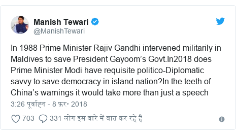 ट्विटर पोस्ट @ManishTewari: In 1988 Prime Minister Rajiv Gandhi intervened militarily in Maldives to save President Gayoom's Govt.In2018 does Prime Minister Modi have requisite politico-Diplomatic savvy to save democracy in island nation?In the teeth of China's warnings it would take more than just a speech