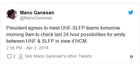 Twitter හි @ManoGanesan කළ පළකිරීම: President agrees to meet UNF-SLFP teams tomorrow morning 9am to check last 24 hour possibilities for amity between UNF & SLFP in view if NCM.