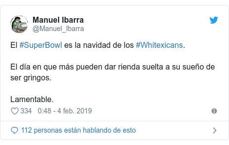 Publicación de Twitter por @Manuel_Ibarra: El #SuperBowl es la navidad de los #Whitexicans.El día en que más pueden dar rienda suelta a su sueño de ser gringos.Lamentable.