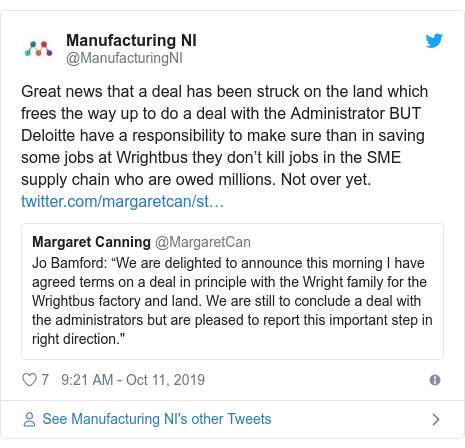 Twitter post by @ManufacturingNI: Great news that a deal has been struck on the land which frees the way up to do a deal with the Administrator BUT Deloitte have a responsibility to make sure than in saving some jobs at Wrightbus they don't kill jobs in the SME supply chain who are owed millions. Not over yet.