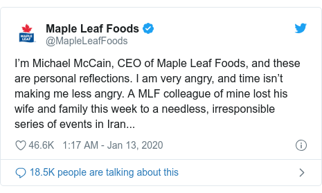 Twitter post by @MapleLeafFoods: I'm Michael McCain, CEO of Maple Leaf Foods, and these are personal reflections. I am very angry, and time isn't making me less angry. A MLF colleague of mine lost his wife and family this week to a needless, irresponsible series of events in Iran...
