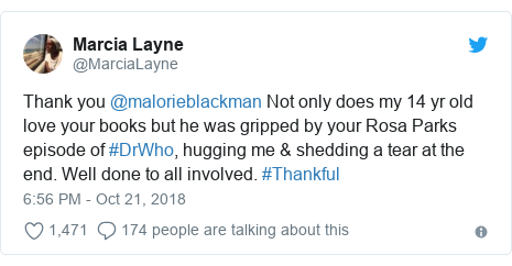 Twitter post by @MarciaLayne: Thank you @malorieblackman Not only does my 14 yr old love your books but he was gripped by your Rosa Parks episode of #DrWho, hugging me & shedding a tear at the end. Well done to all involved. #Thankful