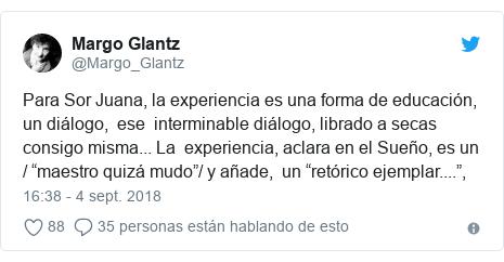 """Publicación de Twitter por @Margo_Glantz: Para Sor Juana, la experiencia es una forma de educación, un diálogo,  ese  interminable diálogo, librado a secas consigo misma... La  experiencia, aclara en el Sueño, es un / """"maestro quizá mudo""""/ y añade,  un """"retórico ejemplar...."""","""