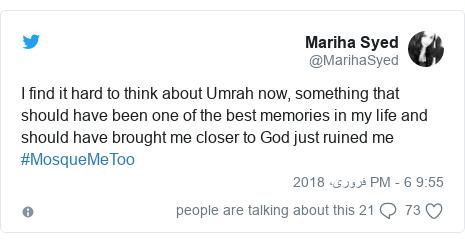ٹوئٹر پوسٹس @MarihaSyed کے حساب سے: I find it hard to think about Umrah now, something that should have been one of the best memories in my life and should have brought me closer to God just ruined me #MosqueMeToo