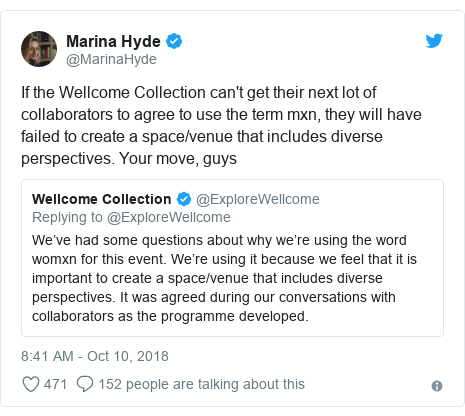 Twitter post by @MarinaHyde: If the Wellcome Collection can't get their next lot of collaborators to agree to use the term mxn, they will have failed to create a space/venue that includes diverse perspectives. Your move, guys