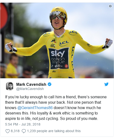 Twitter post by @MarkCavendish: If you're lucky enough to call him a friend, there's someone there that'll always have your back. Not one person that knows @GeraintThomas86 doesn't know how much he deserves this. His loyalty & work ethic is something to aspire to in life, not just cycling. So proud of you mate.