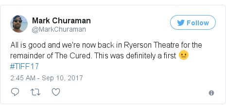 Twitter post by @MarkChuraman: All is good and we're now back in Ryerson Theatre for the remainder of The Cured. This was definitely a first 😐 #TIFF17