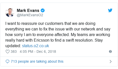 Twitter post by @MarkEvansO2: I want to reassure our customers that we are doing everything we can to fix the issue with our network and say how sorry I am to everyone affected. My teams are working really hard with Ericsson to find a swift resolution. Stay updated