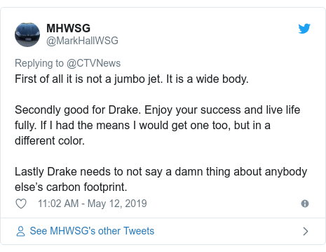Twitter post by @MarkHallWSG: First of all it is not a jumbo jet. It is a wide body.  Secondly good for Drake. Enjoy your success and live life fully. If I had the means I would get one too, but in a different color. Lastly Drake needs to not say a damn thing about anybody else's carbon footprint.