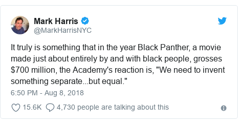 "Twitter post by @MarkHarrisNYC: It truly is something that in the year Black Panther, a movie made just about entirely by and with black people, grosses $700 million, the Academy's reaction is, ""We need to invent something separate...but equal."""