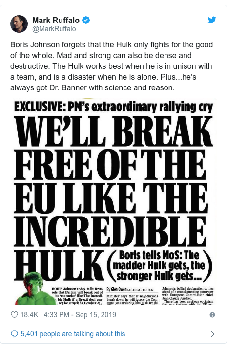 Twitter post by @MarkRuffalo: Boris Johnson forgets that the Hulk only fights for the good of the whole. Mad and strong can also be dense and destructive. The Hulk works best when he is in unison with a team, and is a disaster when he is alone. Plus...he's always got Dr. Banner with science and reason.