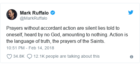 Twitter post by @MarkRuffalo: Prayers without accordant action are silent lies told to oneself, heard by no God, amounting to nothing. Action is the language of truth, the prayers of the Saints.