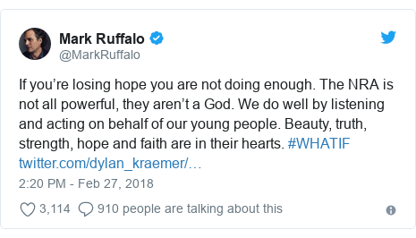 Twitter post by @MarkRuffalo: If you're losing hope you are not doing enough. The NRA is not all powerful, they aren't a God. We do well by listening and acting on behalf of our young people. Beauty, truth, strength, hope and faith are in their hearts. #WHATIF