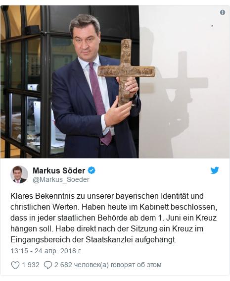 Twitter пост, автор: @Markus_Soeder: Klares Bekenntnis zu unserer bayerischen Identität und christlichen Werten. Haben heute im Kabinett beschlossen, dass in jeder staatlichen Behörde ab dem 1. Juni ein Kreuz hängen soll. Habe direkt nach der Sitzung ein Kreuz im Eingangsbereich der Staatskanzlei aufgehängt.