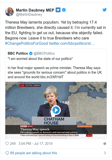Twitter post by @MartinDaubney: Theresa May laments populism. Yet by betraying 17.4 million Brexiteers, she directly caused it. I???m currently sat in the EU, fighting to get us out, because she abjectly failed. Begone now. Leave it to true Brexiteers who care #ChangePoliticsForGood