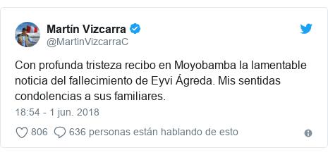 Publicación de Twitter por @MartinVizcarraC: Con profunda tristeza recibo en Moyobamba la lamentable noticia del fallecimiento de Eyvi Ágreda. Mis sentidas condolencias a sus familiares.