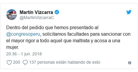 Publicación de Twitter por @MartinVizcarraC: Dentro del pedido que hemos presentado al @congresoperu, solicitamos facultades para sancionar con el mayor rigor a todo aquel que maltrata y acosa a una mujer.