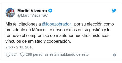 Publicación de Twitter por @MartinVizcarraC: Mis felicitaciones a @lopezobrador_ por su elección como presidente de México. Le deseo éxitos en su gestión y le renuevo el compromiso de mantener nuestros históricos vínculos de amistad y cooperación.