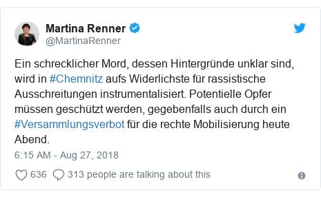 Twitter post by @MartinaRenner: Ein schrecklicher Mord, dessen Hintergründe unklar sind, wird in #Chemnitz aufs Widerlichste für rassistische Ausschreitungen instrumentalisiert. Potentielle Opfer müssen geschützt werden, gegebenfalls auch durch ein #Versammlungsverbot für die rechte Mobilisierung heute Abend.