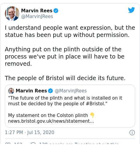 ٹوئٹر پوسٹس @MarvinJRees کے حساب سے: I understand people want expression, but the statue has been put up without permission.Anything put on the plinth outside of the process we've put in place will have to be removed.The people of Bristol will decide its future.