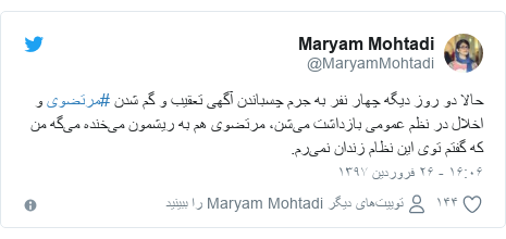 پست توییتر از @MaryamMohtadi: حالا دو روز دیگه چهار نفر به جرم چسباندن آگهی تعقیب و گم شدن #مرتضوی و اخلال در نظم عمومی بازداشت میشن، مرتضوی هم به ریشمون میخنده میگه من که گفتم توی این نظام زندان نمیرم.
