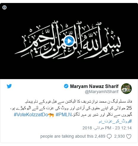 ٹوئٹر پوسٹس @MaryamNSharif کے حساب سے: قائد مسلم لیگ ن محمد نوازشریف کا الیکشن سے قبل قوم کے نام پیغام۔25 جولائی کو اپنے حقوق کی آزادی اور ووٹ کی عزت کے لئے اٹھ کھڑے ہو، گھروں سے نکلو اور شیر پر مہر لگاؤ۔#PMLN 🐅#VoteKoIzzatDo #ووٹ_کو_عزت_دو