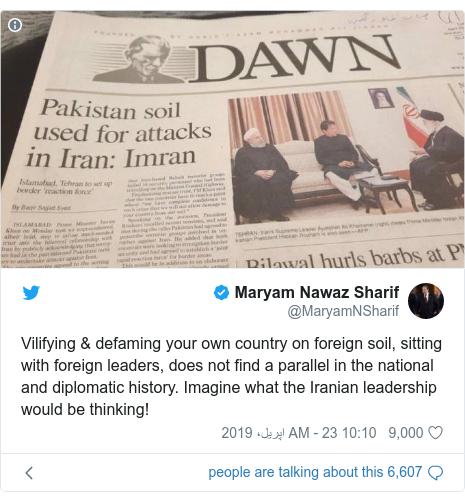 ٹوئٹر پوسٹس @MaryamNSharif کے حساب سے: Vilifying & defaming your own country on foreign soil, sitting with foreign leaders, does not find a parallel in the national and diplomatic history. Imagine what the Iranian leadership would be thinking!